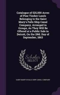 Catalogue of 525,000 Acres of Pine Timber Lands Belonging to the Saint Mary's Falls Ship Canal Company, Arranged in Groups, as They Will Be Offered at a Public Sale in Detroit, on the 2nd. Day of September, 1863