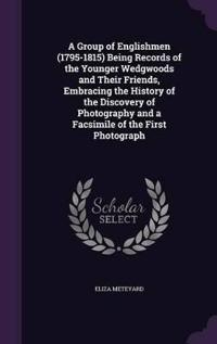 A Group of Englishmen (1795-1815) Being Records of the Younger Wedgwoods and Their Friends, Embracing the History of the Discovery of Photography and a Facsimile of the First Photograph