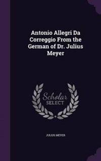 Antonio Allegri Da Correggio from the German of Dr. Julius Meyer