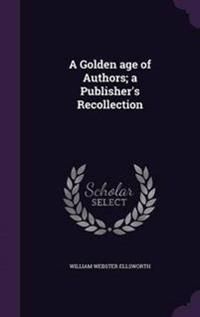 A Golden Age of Authors; A Publisher's Recollection