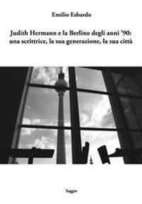 Judith Hermann E La Berlino Degli Anni '90: Una Scrittrice, La Sua Generazione, La Sua Citta