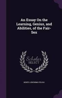An Essay on the Learning, Genius, and Abilities, of the Fair-Sex