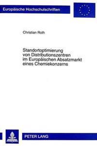 Standortoptimierung Von Distributionszentren Im Europaeischen Absatzmarkt Eines Chemiekonzerns: Ein Beitrag Zur Kosten- Und Verkehrsminimierung Im Int
