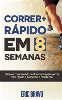 Como Correr Mais Rapido Em 8 Semanas: Sistema Comprovado de 8 Semanas Para Correr Mais Rapido E Aumentar a Resistencia. Inclui Programas de Treinament