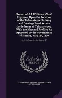 Report of J.J. Williams, Chief Engineer, Upon the Location of the Tehuantepec Railway and Carriage Road Across the Isthmus of Tehuantepec, with the Map and Profiles as Approved by the Government of Mexico, July 1st, 1870