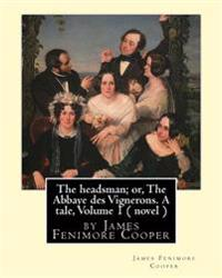 The Headsman; Or, the Abbaye Des Vignerons. a Tale, Volume 1 ( Novel ): By James Fenimore Cooper