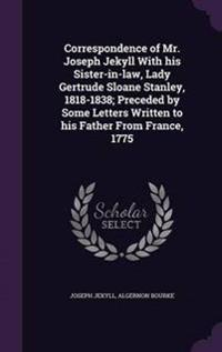 Correspondence of Mr. Joseph Jekyll with His Sister-In-Law, Lady Gertrude Sloane Stanley, 1818-1838; Preceded by Some Letters Written to His Father from France, 1775