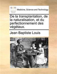 de La Transplantation, de La Naturalisation, Et Du Perfectionnement Des Vegetaux.