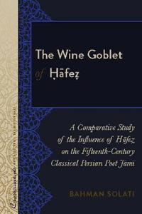 The Wine Goblet of Ḥāfeẓ: A Comparative Study of the Influence of Ḥāfeẓ On the Fifteenth-Century Classical Persian P