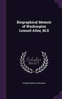 Biographical Memoir of Washington Lemuel Atlee, M.D