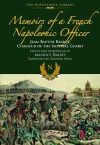 Memoirs of a French Napoleonic Officer: Jean-Baptiste Barres, Chasseur of the Imperial Guard