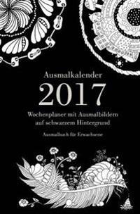 Ausmalkalender 2017 - Wochenplaner Mit Ausmalbildern Auf Schwarzem Hintergrund: Ausmalbuch Fur Erwachsene