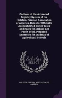 Outlines of the Advanced Registry System of the Holstein-Friesian Association of America. Rules for Officially Authenticated Butter Tests and Rules for Making Net Profit Tests. Prepared Expressly for Students of Agricultural Schools