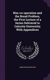 Non-Co-Operation and the Bread Problem, the First Lecture of a Series Delivered to Calcutta University; With Appendices