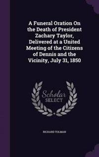 A Funeral Oration on the Death of President Zachary Taylor, Delivered at a United Meeting of the Citizens of Dennis and the Vicinity, July 31, 1850