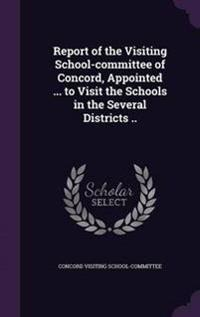 Report of the Visiting School-Committee of Concord, Appointed ... to Visit the Schools in the Several Districts ..