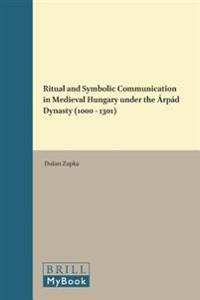 Ritual and Symbolic Communication in Medieval Hungary Under the Árpád Dynasty (1000 - 1301)