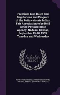 Premium List, Rules and Regulations and Program of the Pottawatomie Indian Fair Association to Be Held at the Pottawatomie Agency, Nadeau, Kansas, September 19-20, 1905, Tuesday and Wednesday