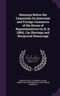 Hearings Before the Committee on Interstate and Foreign Commerce of the House of Representatives on H. R. 13841, Car Shortage and Reciprocal Demurrage