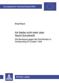 «ich Bleibe Nicht Mehr Ueber Nacht Schultheiß!»: Die Bewegung Gegen Die Schultheißen in Wuerttemberg Im Fruehjahr 1848