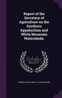 Report of the Secretary of Agriculture on the Southern Appalachian and White Mountain Watersheds;