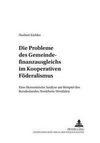 Die Probleme Des Gemeindefinanzausgleichs Im Kooperativen Foederalismus: Eine Oekonomische Analyse Am Beispiel Des Bundeslandes Nordrhein-Westfalen
