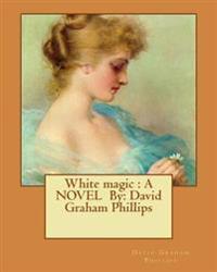White Magic: A Novel By: David Graham Phillips