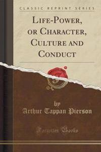 Life-Power, or Character, Culture and Conduct (Classic Reprint)