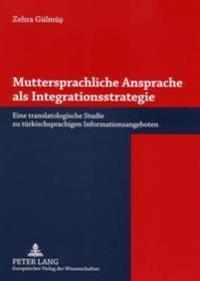 Muttersprachliche Ansprache ALS Integrationsstrategie: Eine Translatologische Studie Zu Tuerkischsprachigen Informationsangeboten