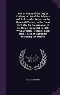 Roll of Honor of the City of Chelsea. a List of the Soldiers and Sailors Who Served on the Quota of Chelsea, in the Great Civil War for Preservation of the Union from 1861 to 1865, with a Partial Record of Each Man ... Also an Appendix Including the Names