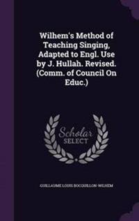 Wilhem's Method of Teaching Singing, Adapted to Engl. Use by J. Hullah. Revised. (Comm. of Council on Educ.)