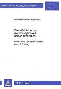 Das Weibliche Und Die Unmoeglichkeit Seiner Integration: Eine Studie Der Gothic Fiction Nach C.G. Jung