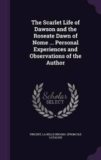 The Scarlet Life of Dawson and the Roseate Dawn of Nome ... Personal Experiences and Observations of the Author