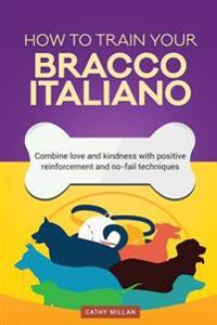 How to Train Your Bracco Italiano (Dog Training Collection): Combine Love and Kindness with Positive Reinforcement and No-Fail Techniques