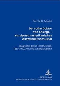 Der Rothe Doktor Von Chicago - Ein Deutsch-Amerikanisches Auswandererschicksal: Biographie Des Dr. Ernst Schmidt, 1830-1900, Arzt Und Sozialrevolution