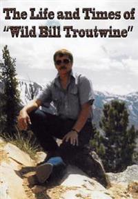 """Life and Times of """"Wild Bill Troutwine"""""""