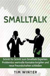 SmallTalk - Schritt Fur Schritt Zum SmallTalk Experten: Problemlos Wertvolle Kontakte Knupfen Und Neue Freundschaften Schliessen