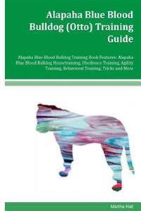 Alapaha Blue Blood Bulldog (Otto) Training Guide Alapaha Blue Blood Bulldog Training Book Features: Alapaha Blue Blood Bulldog Housetraining, Obedienc
