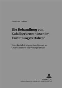 Die Behandlung Von Zufallserkenntnissen Im Ermittlungsverfahren: Unter Beruecksichtigung Der Allgemeinen Grundsaetze Ueber Verwertungsverbote