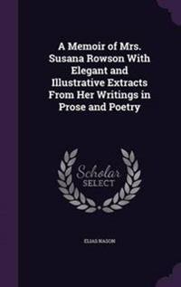 A Memoir of Mrs. Susana Rowson with Elegant and Illustrative Extracts from Her Writings in Prose and Poetry