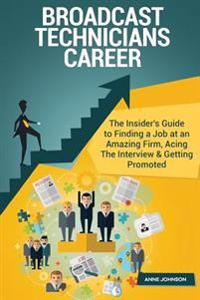 Broadcast Technicians Career (Special Edition): The Insider's Guide to Finding a Job at an Amazing Firm, Acing the Interview & Getting Promoted
