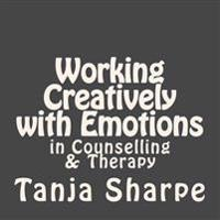 Working Creatively with Emotions: In Counselling and Therapy Work