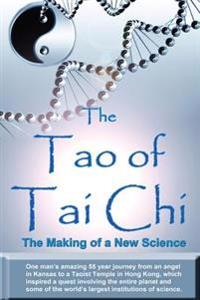 The Tao of Tai Chi: The Making of a New Science: One Man's Amazing 55 Year Journey from an Angel in Kansas to a Taoist Temple in Hong Kong