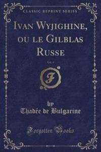 Ivan Wyjighine, Ou Le Gilblas Russe, Vol. 4 (Classic Reprint)