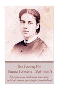 "The Poetry of Emma Lazarus - Volume 3: ""Give Me Your Tired, Your Poor, Your Huddled Masses Yearning to Breathe Free."""