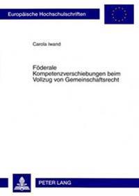 Foederale Kompetenzverschiebungen Beim Vollzug Von Gemeinschaftsrecht: Die Durchbrechung Des (Quasi-)Foederalen Systems Zu Lasten Der Verwaltungsauton