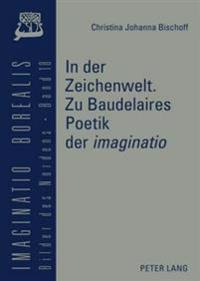 """In Der Zeichenwelt. Zu Baudelaires Poetik Der «imaginatio»: Mit Der Skizze Einer Diskursgeschichte Der """"imaginatio»"""