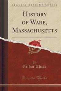 History of Ware, Massachusetts (Classic Reprint)