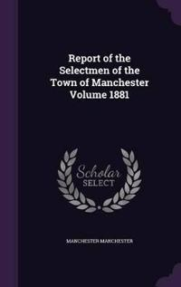 Report of the Selectmen of the Town of Manchester Volume 1881