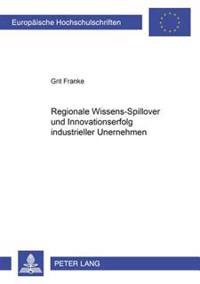Regionale Wissens-Spillover Und Innovationserfolg Industrieller Unternehmen